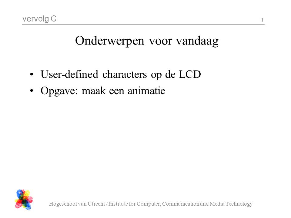 vervolg C Hogeschool van Utrecht / Institute for Computer, Communication and Media Technology 1 Onderwerpen voor vandaag User-defined characters op de LCD Opgave: maak een animatie