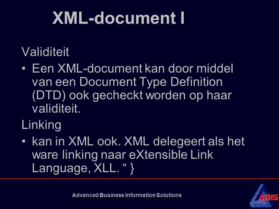 Advanced Business Information Solutions XML-document I Validiteit Een XML-document kan door middel van een Document Type Definition (DTD) ook gecheckt
