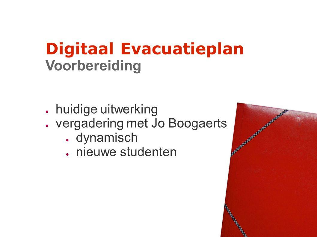 Digitaal Evacuatieplan Voorbereiding ● huidige uitwerking ● vergadering met Jo Boogaerts ● dynamisch ● nieuwe studenten