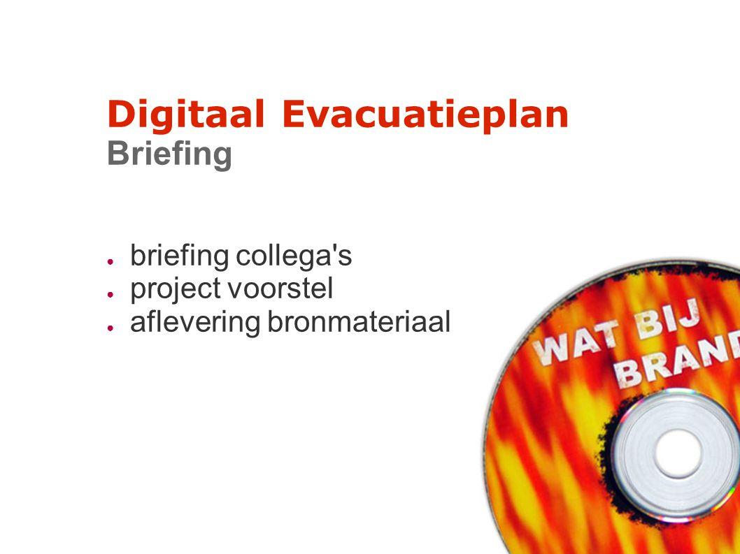 Digitaal Evacuatieplan Briefing ● briefing collega's ● project voorstel ● aflevering bronmateriaal