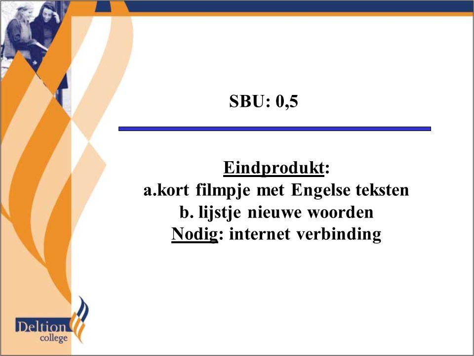 SBU: 0,5 Eindprodukt: a.kort filmpje met Engelse teksten b. lijstje nieuwe woorden Nodig: internet verbinding