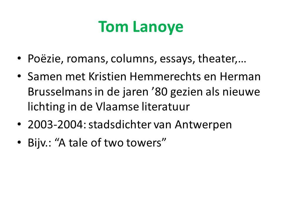 Tom Lanoye Poëzie, romans, columns, essays, theater,… Samen met Kristien Hemmerechts en Herman Brusselmans in de jaren '80 gezien als nieuwe lichting in de Vlaamse literatuur 2003-2004: stadsdichter van Antwerpen Bijv.: A tale of two towers