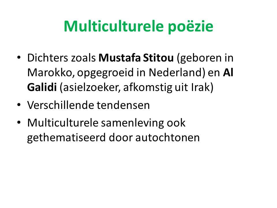 Multiculturele poëzie Dichters zoals Mustafa Stitou (geboren in Marokko, opgegroeid in Nederland) en Al Galidi (asielzoeker, afkomstig uit Irak) Verschillende tendensen Multiculturele samenleving ook gethematiseerd door autochtonen