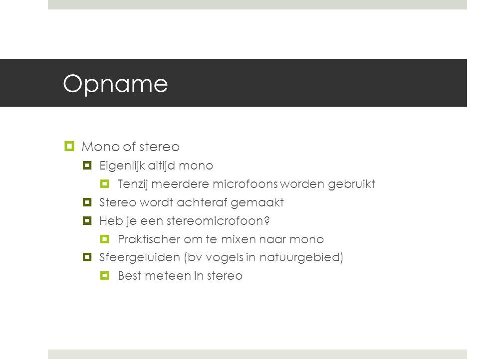 Opname  Mono of stereo  Eigenlijk altijd mono  Tenzij meerdere microfoons worden gebruikt  Stereo wordt achteraf gemaakt  Heb je een stereomicrofoon.