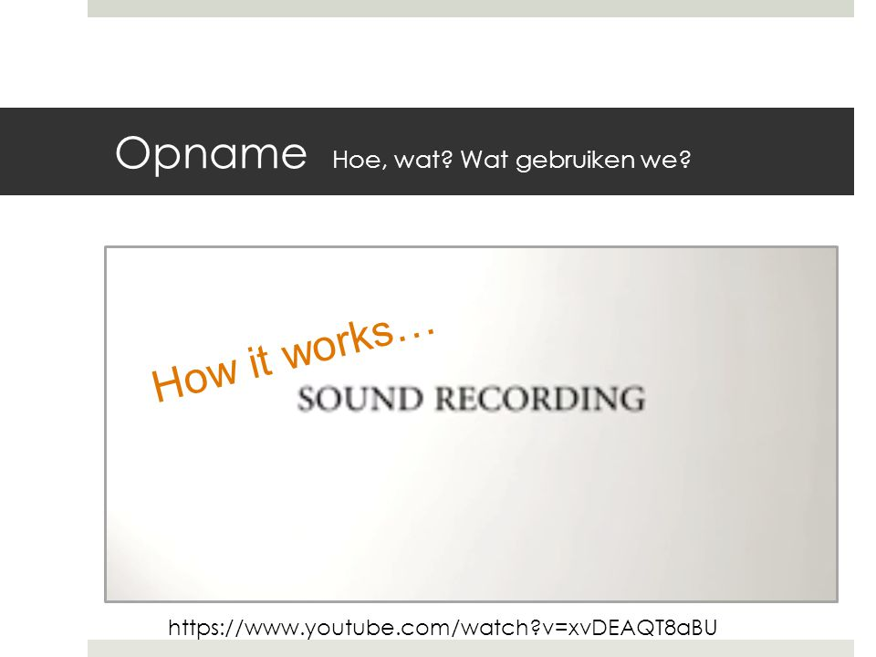 Opname Hoe, wat Wat gebruiken we How it works… https://www.youtube.com/watch v=xvDEAQT8aBU