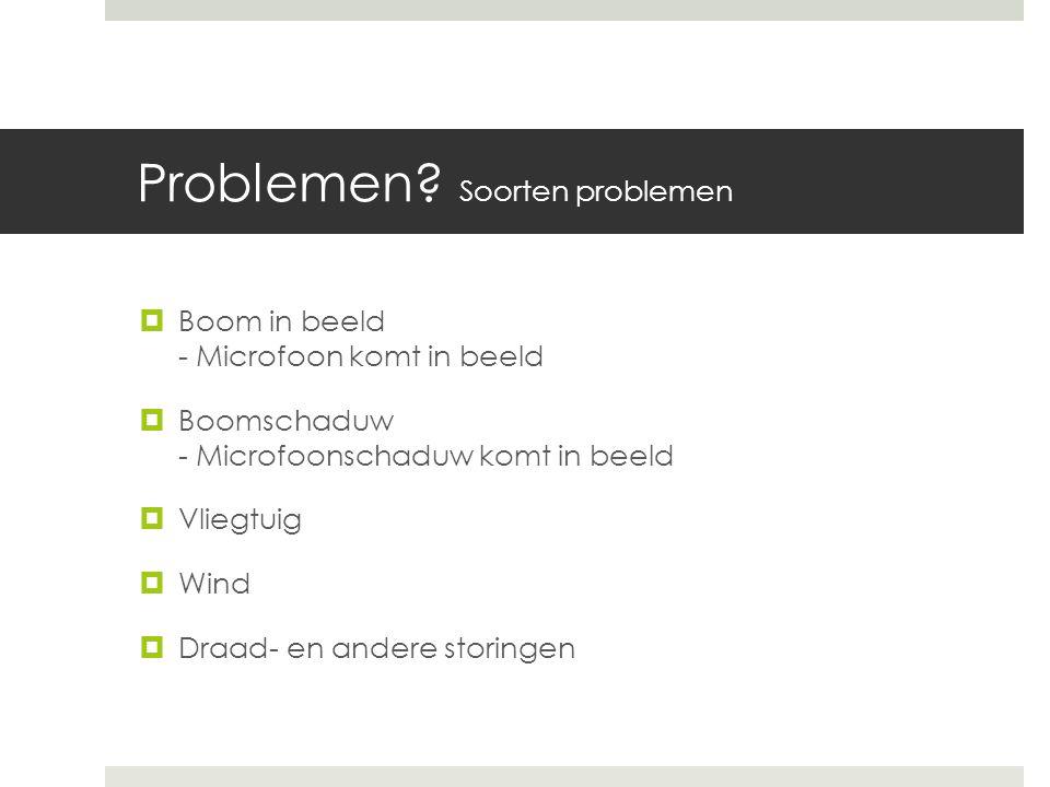 Problemen? Soorten problemen  Boom in beeld - Microfoon komt in beeld  Boomschaduw - Microfoonschaduw komt in beeld  Vliegtuig  Wind  Draad- en a