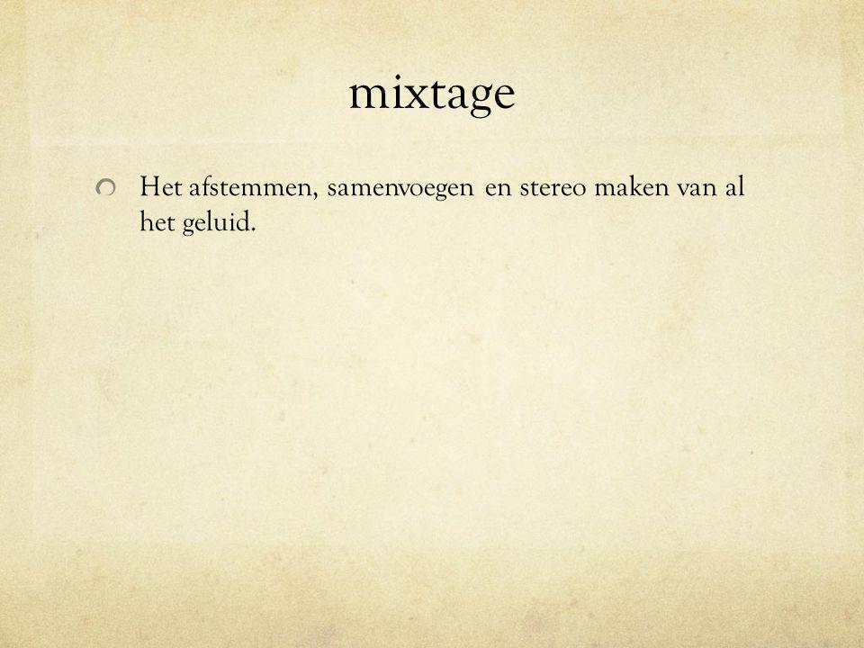 mixtage Het afstemmen, samenvoegen en stereo maken van al het geluid.