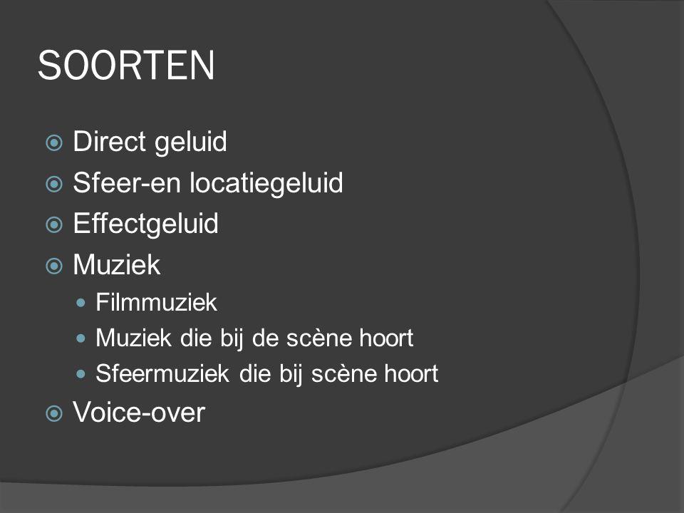 SOORTEN  Direct geluid  Sfeer-en locatiegeluid  Effectgeluid  Muziek Filmmuziek Muziek die bij de scène hoort Sfeermuziek die bij scène hoort  Voice-over