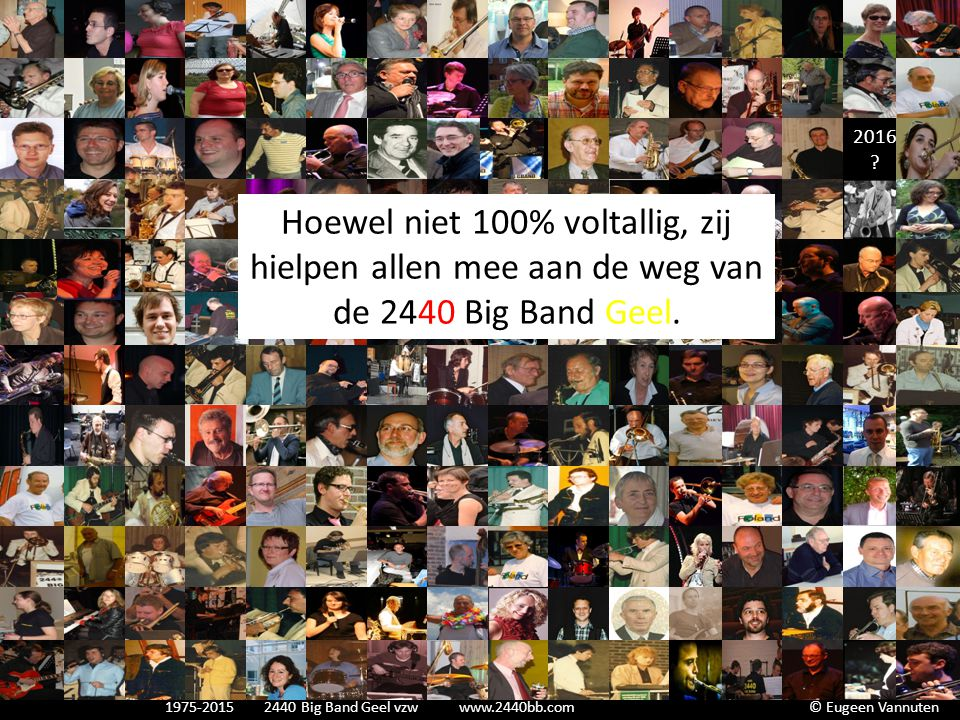 2016 ? Hoewel niet 100% voltallig, zij hielpen allen mee aan de weg van de 2440 Big Band Geel. 1975-2015 2440 Big Band Geel vzw www.2440bb.com © Eugee