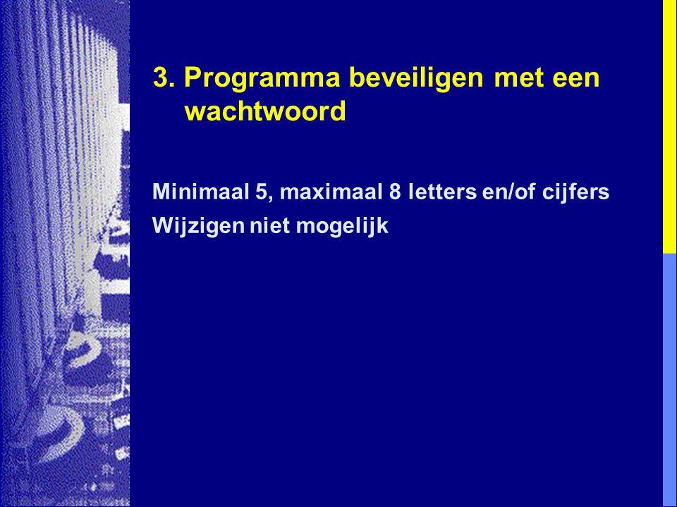 3. Programma beveiligen met een wachtwoord Minimaal 5, maximaal 8 letters en/of cijfers Wijzigen niet mogelijk