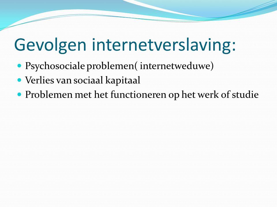 Gevolgen internetverslaving: Psychosociale problemen( internetweduwe) Verlies van sociaal kapitaal Problemen met het functioneren op het werk of studi
