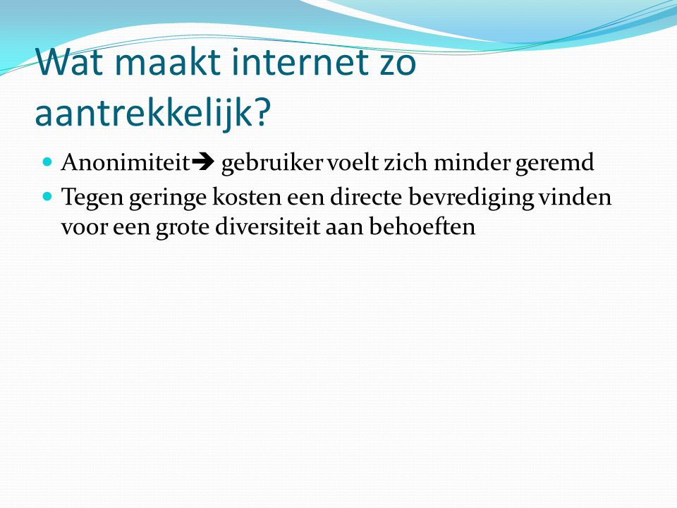 Wat maakt internet zo aantrekkelijk? Anonimiteit  gebruiker voelt zich minder geremd Tegen geringe kosten een directe bevrediging vinden voor een gro