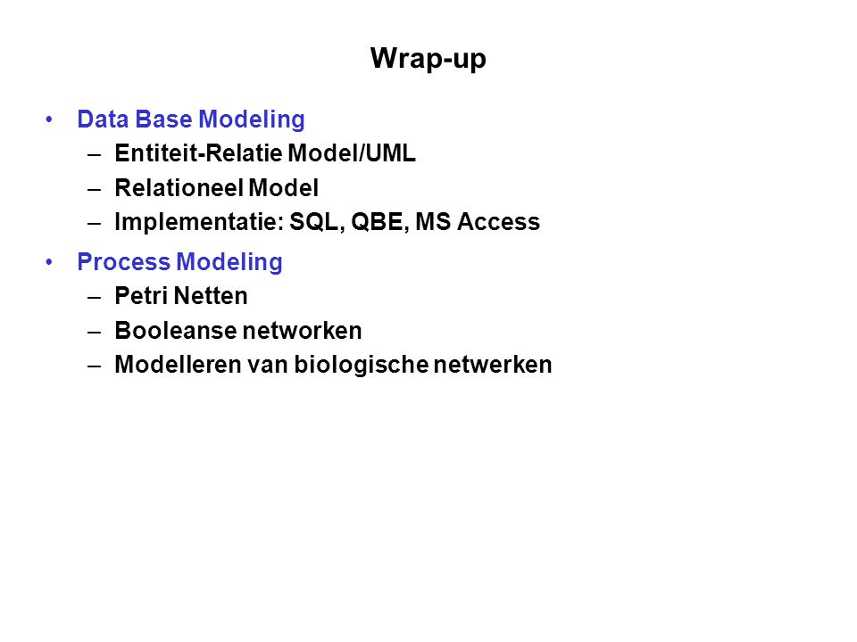Wrap-up Data Base Modeling –Entiteit-Relatie Model/UML –Relationeel Model –Implementatie: SQL, QBE, MS Access Process Modeling –Petri Netten –Booleans