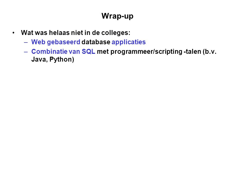 Wrap-up Wat was helaas niet in de colleges: –Web gebaseerd database applicaties –Combinatie van SQL met programmeer/scripting -talen (b.v. Java, Pytho
