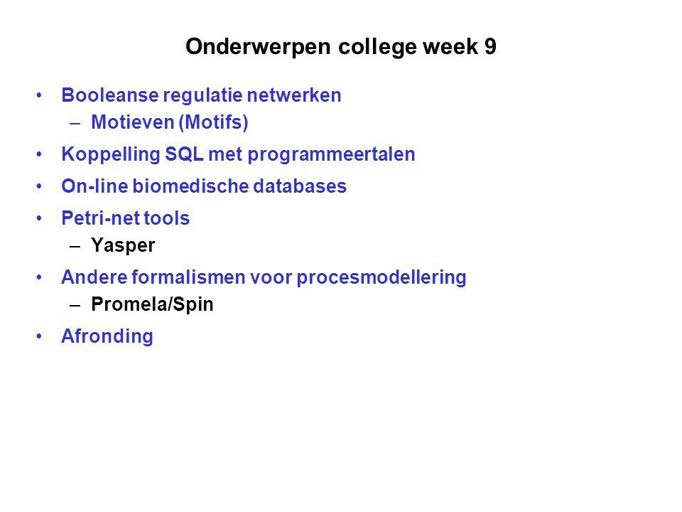 Onderwerpen college week 9 Booleanse regulatie netwerken –Motieven (Motifs) Koppelling SQL met programmeertalen On-line biomedische databases Petri-net tools –Yasper Andere formalismen voor procesmodellering –Promela/Spin Afronding
