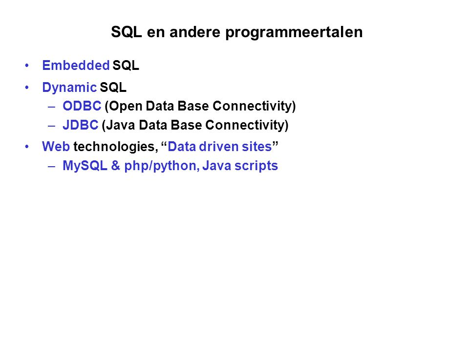 "SQL en andere programmeertalen Embedded SQL Dynamic SQL –ODBC (Open Data Base Connectivity) –JDBC (Java Data Base Connectivity) Web technologies, ""Dat"