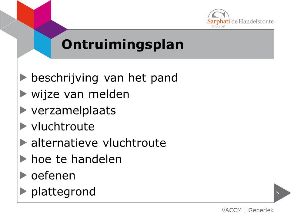 beschrijving van het pand wijze van melden verzamelplaats vluchtroute alternatieve vluchtroute hoe te handelen oefenen plattegrond 5 VACCM | Generiek Ontruimingsplan