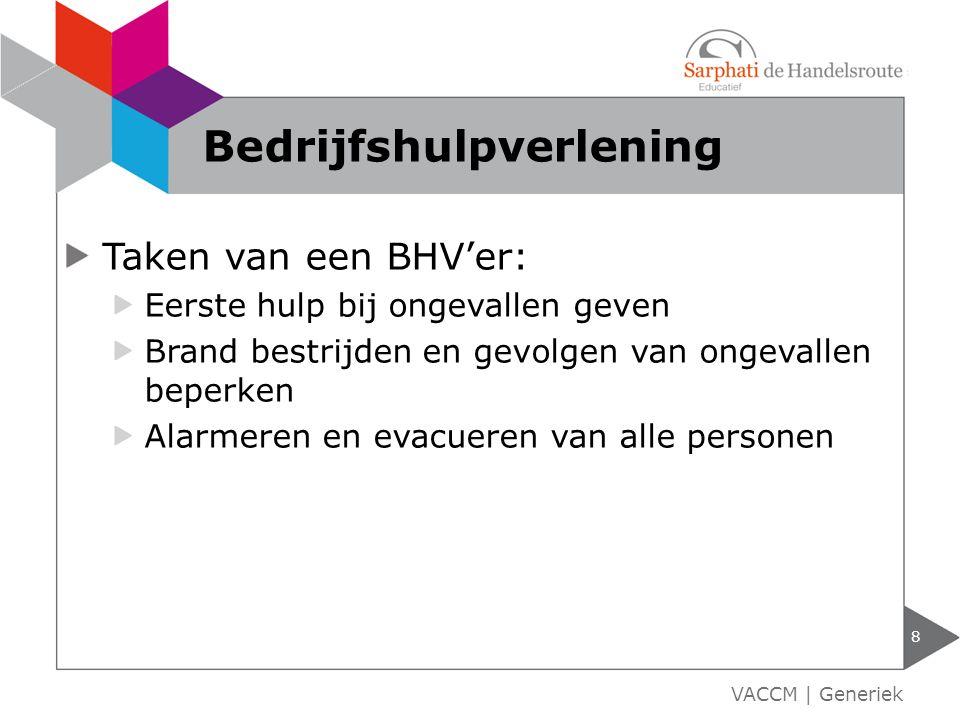 Taken van een BHV'er: Eerste hulp bij ongevallen geven Brand bestrijden en gevolgen van ongevallen beperken Alarmeren en evacueren van alle personen 8 VACCM | Generiek Bedrijfshulpverlening