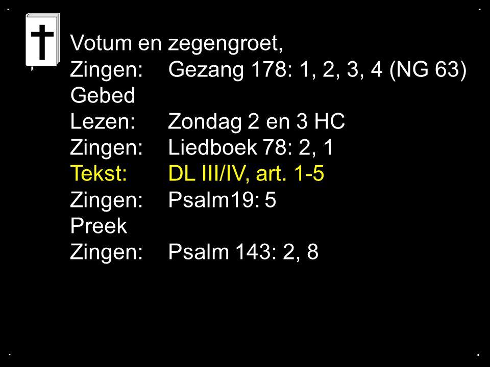 .... Votum en zegengroet, Zingen:Gezang 178: 1, 2, 3, 4 (NG 63) Gebed Lezen:Zondag 2 en 3 HC Zingen:Liedboek 78: 2, 1 Tekst:DL III/IV, art. 1-5 Zingen