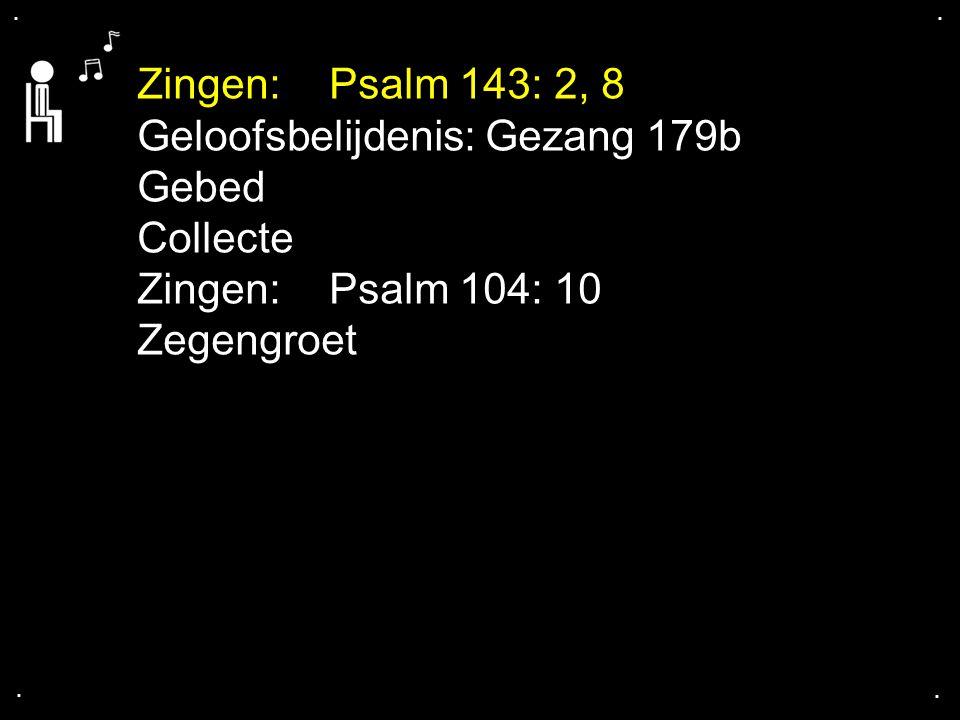 .... Zingen:Psalm 143: 2, 8 Geloofsbelijdenis: Gezang 179b Gebed Collecte Zingen:Psalm 104: 10 Zegengroet
