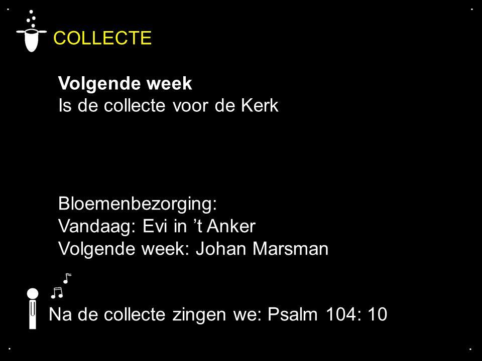 .... COLLECTE Volgende week Is de collecte voor de Kerk Bloemenbezorging: Vandaag: Evi in 't Anker Volgende week: Johan Marsman Na de collecte zingen