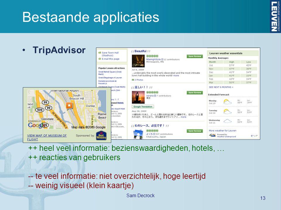 13 Sam Decrock Bestaande applicaties TripAdvisor ++ heel veel informatie: bezienswaardigheden, hotels, … ++ reacties van gebruikers -- te veel informatie: niet overzichtelijk, hoge leertijd -- weinig visueel (klein kaartje)