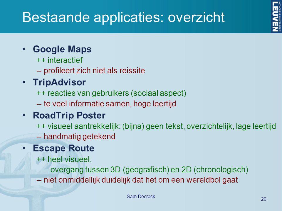 20 Sam Decrock Bestaande applicaties: overzicht Google Maps ++ interactief -- profileert zich niet als reissite TripAdvisor ++ reacties van gebruikers (sociaal aspect) -- te veel informatie samen, hoge leertijd RoadTrip Poster ++ visueel aantrekkelijk: (bijna) geen tekst, overzichtelijk, lage leertijd -- handmatig getekend Escape Route ++ heel visueel: overgang tussen 3D (geografisch) en 2D (chronologisch) -- niet onmiddellijk duidelijk dat het om een wereldbol gaat