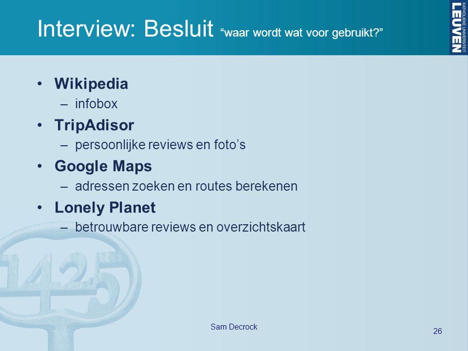 26 Sam Decrock Interview: Besluit waar wordt wat voor gebruikt Wikipedia –infobox TripAdisor –persoonlijke reviews en foto's Google Maps –adressen zoeken en routes berekenen Lonely Planet –betrouwbare reviews en overzichtskaart