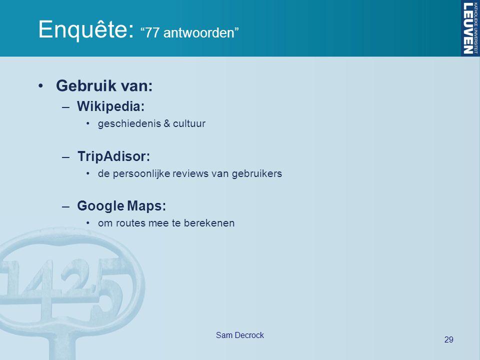 29 Sam Decrock Enquête: 77 antwoorden Gebruik van: –Wikipedia: geschiedenis & cultuur –TripAdisor: de persoonlijke reviews van gebruikers –Google Maps: om routes mee te berekenen
