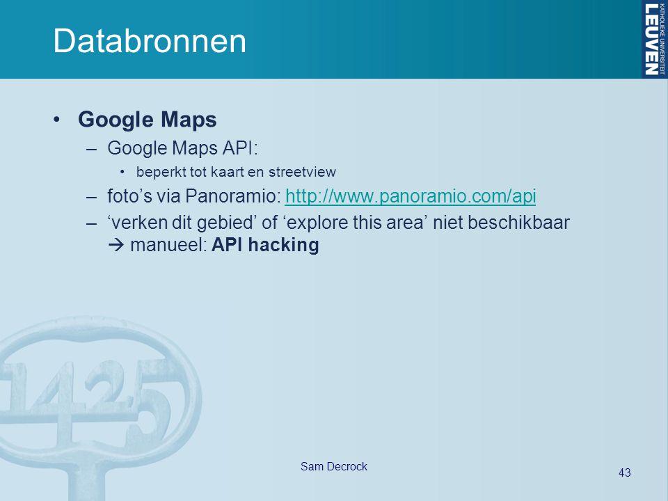 43 Sam Decrock Databronnen Google Maps –Google Maps API: beperkt tot kaart en streetview –foto's via Panoramio: http://www.panoramio.com/apihttp://www.panoramio.com/api –'verken dit gebied' of 'explore this area' niet beschikbaar  manueel: API hacking