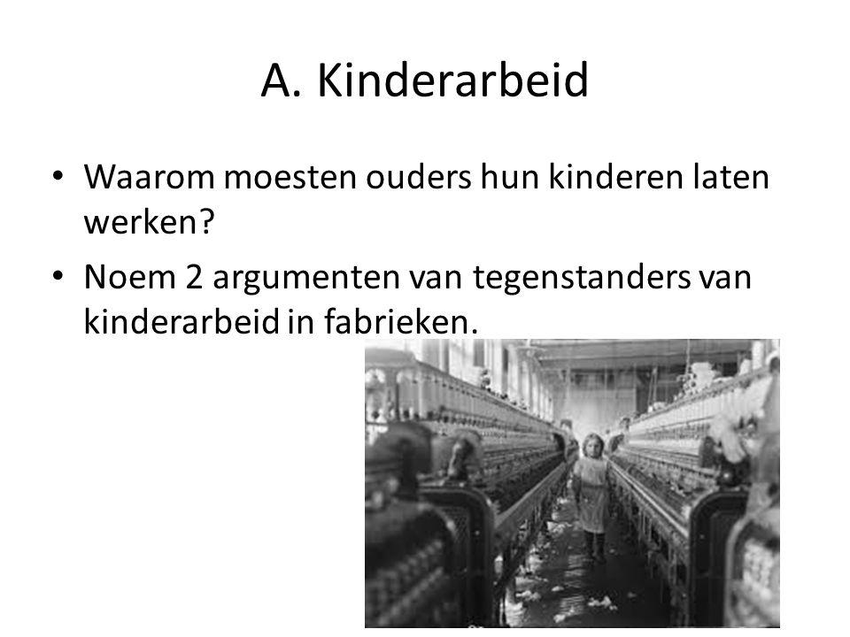 A. Kinderarbeid Waarom moesten ouders hun kinderen laten werken? Noem 2 argumenten van tegenstanders van kinderarbeid in fabrieken.