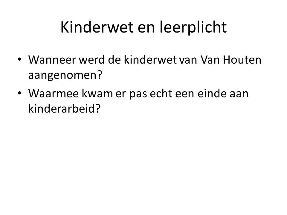 Kinderwet en leerplicht Wanneer werd de kinderwet van Van Houten aangenomen? Waarmee kwam er pas echt een einde aan kinderarbeid?