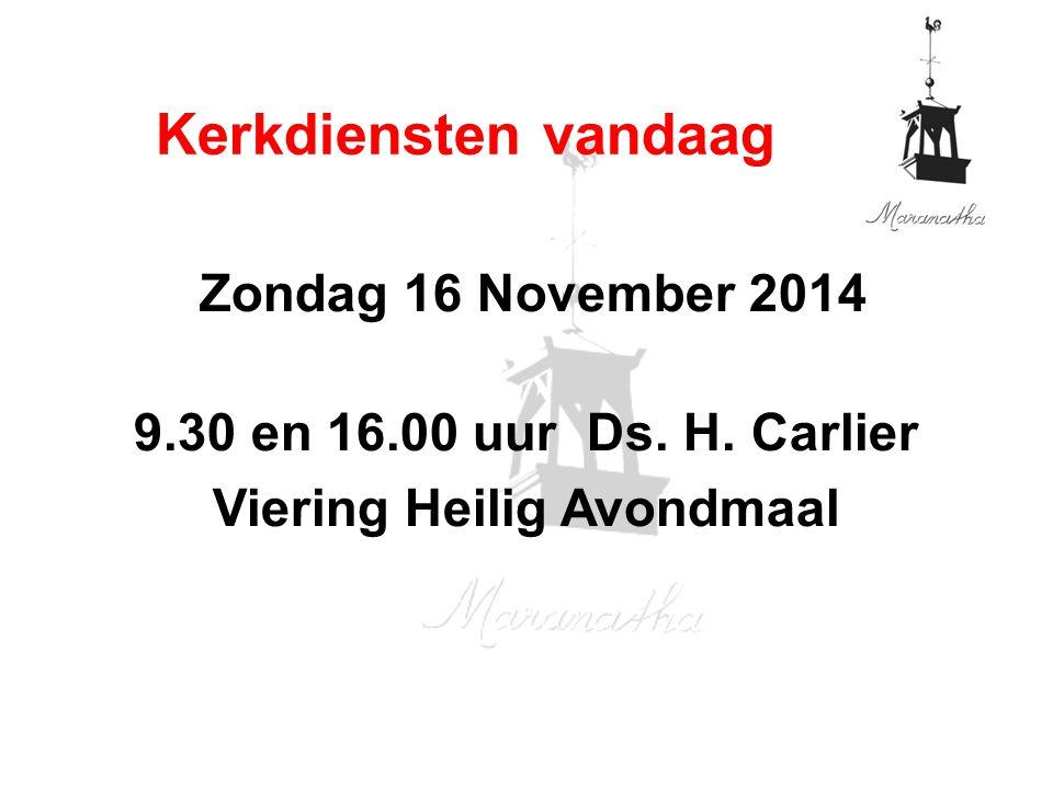 Zondag 16 November 2014 9.30 en 16.00 uur Ds. H. Carlier Viering Heilig Avondmaal Kerkdiensten vandaag