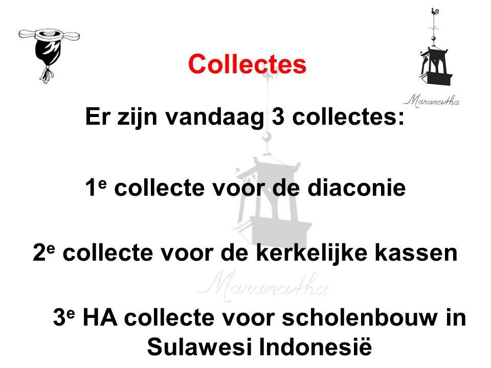 Er zijn vandaag 3 collectes: 1 e collecte voor de diaconie 2 e collecte voor de kerkelijke kassen 3 e HA collecte voor scholenbouw in Sulawesi Indones