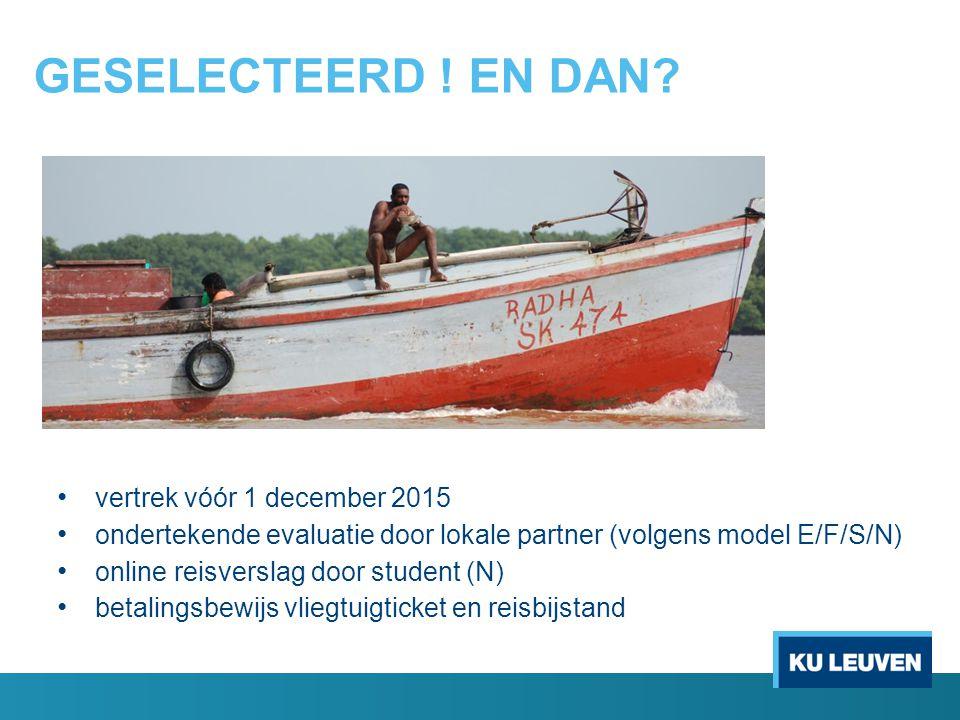 GESELECTEERD ! EN DAN? vertrek vóór 1 december 2015 ondertekende evaluatie door lokale partner (volgens model E/F/S/N) online reisverslag door student