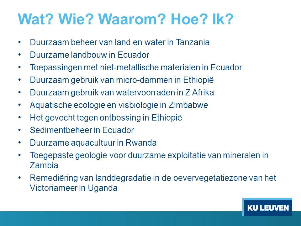 Wat? Wie? Waarom? Hoe? Ik? Duurzaam beheer van land en water in Tanzania Duurzame landbouw in Ecuador Toepassingen met niet-metallische materialen in