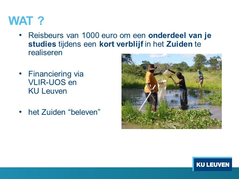 WAT ? Reisbeurs van 1000 euro om een onderdeel van je studies tijdens een kort verblijf in het Zuiden te realiseren Financiering via VLIR-UOS en KU Le