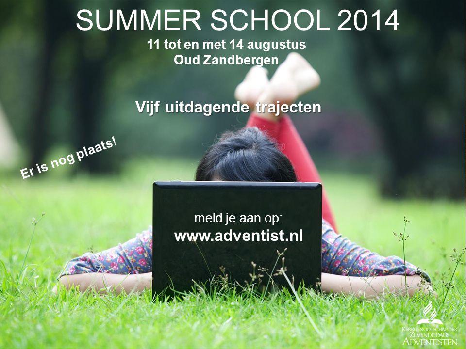 SUMMER SCHOOL 2014 11 tot en met 14 augustus Oud Zandbergen Vijf uitdagende trajecten meld je aan op: www.adventist.nl Er is nog plaats!