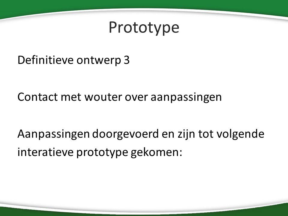 Prototype Definitieve ontwerp 3 Contact met wouter over aanpassingen Aanpassingen doorgevoerd en zijn tot volgende interatieve prototype gekomen: