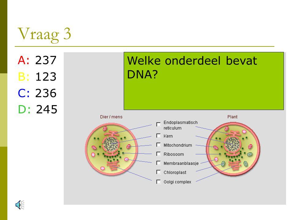 Vraag 3 A: 237 B: 123 C: 236 D: 245 Welke onderdeel bevat DNA
