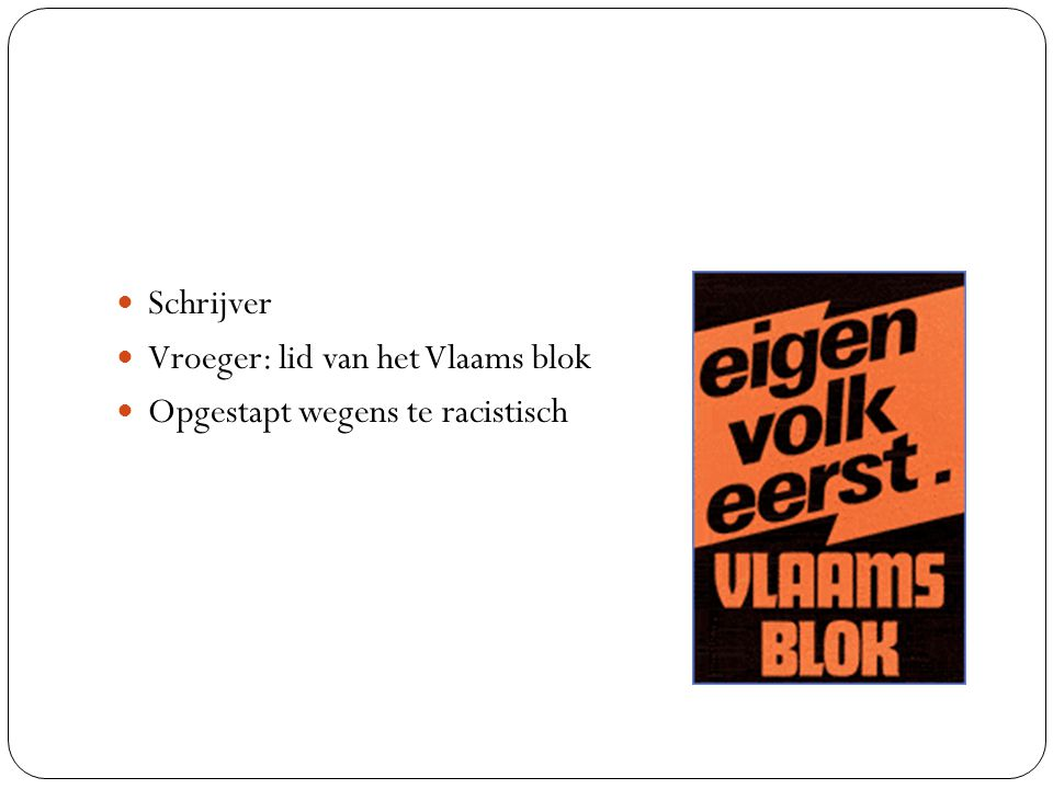 Schrijver Vroeger: lid van het Vlaams blok Opgestapt wegens te racistisch