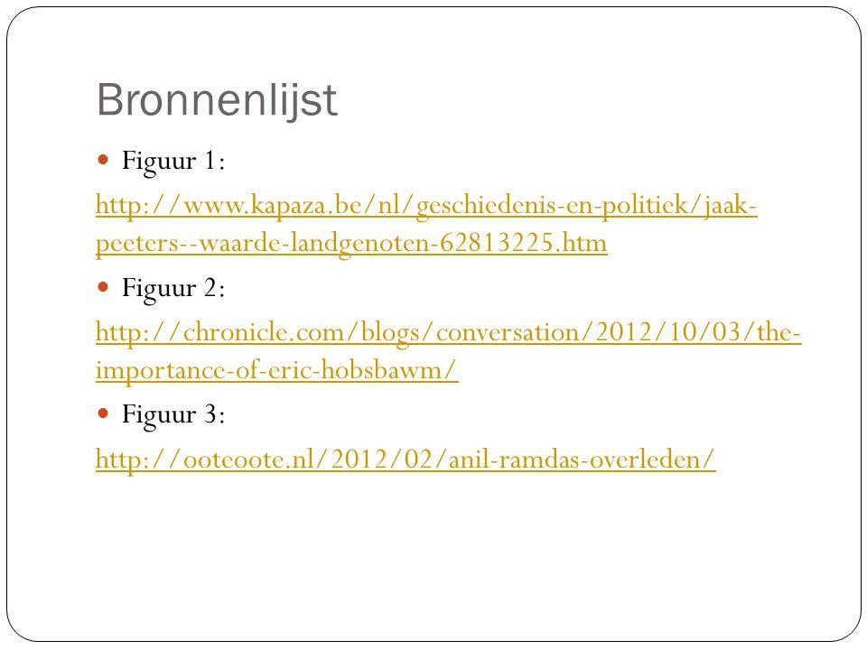 Bronnenlijst Figuur 1: http://www.kapaza.be/nl/geschiedenis-en-politiek/jaak- peeters--waarde-landgenoten-62813225.htm Figuur 2: http://chronicle.com/blogs/conversation/2012/10/03/the- importance-of-eric-hobsbawm/ Figuur 3: http://ooteoote.nl/2012/02/anil-ramdas-overleden/
