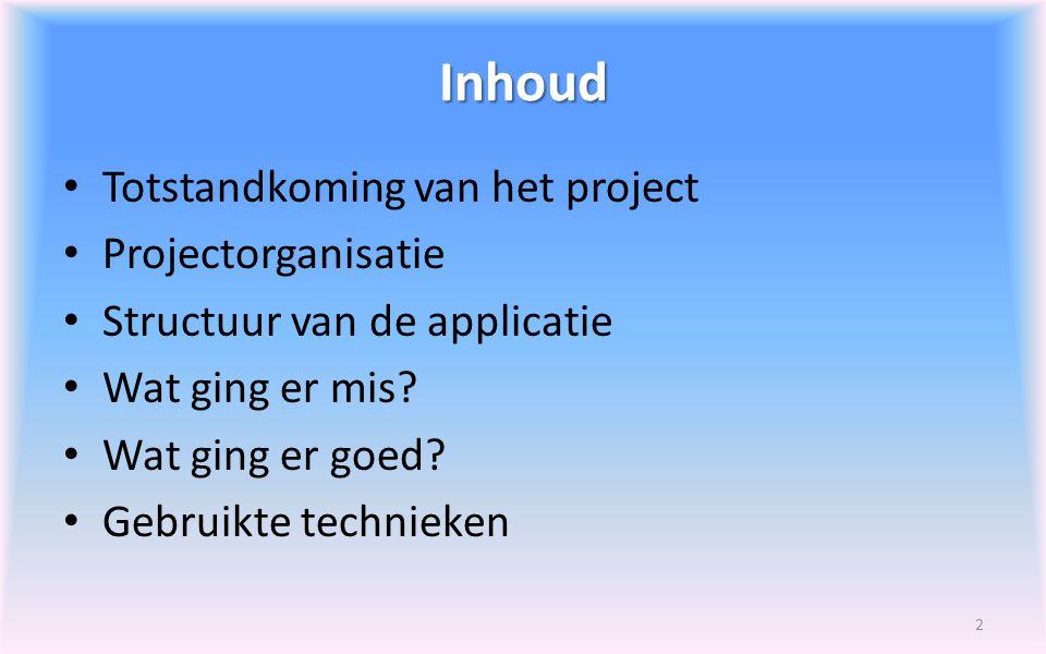 Inhoud Totstandkoming van het project Projectorganisatie Structuur van de applicatie Wat ging er mis? Wat ging er goed? Gebruikte technieken 2