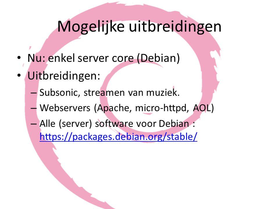 Mogelijke uitbreidingen Nu: enkel server core (Debian) Uitbreidingen: – Subsonic, streamen van muziek. – Webservers (Apache, micro-httpd, AOL) – Alle