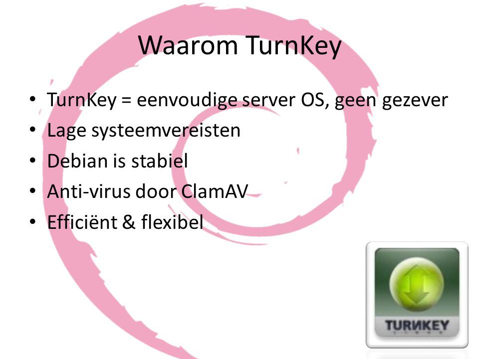 Waarom TurnKey TurnKey = eenvoudige server OS, geen gezever Lage systeemvereisten Debian is stabiel Anti-virus door ClamAV Efficiënt & flexibel