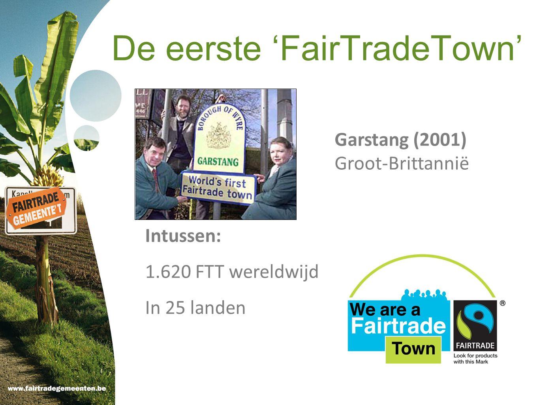 De eerste 'FairTradeTown' Garstang (2001) Groot-Brittannië Intussen: 1.620 FTT wereldwijd In 25 landen