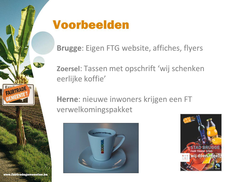 Voorbeelden Brugge: Eigen FTG website, affiches, flyers Zoersel : Tassen met opschrift 'wij schenken eerlijke koffie' Herne: nieuwe inwoners krijgen e