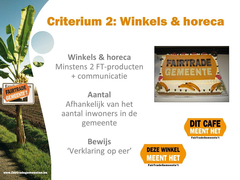 Criterium 2: Winkels & horeca Winkels & horeca Minstens 2 FT-producten + communicatie Aantal Afhankelijk van het aantal inwoners in de gemeente Bewijs