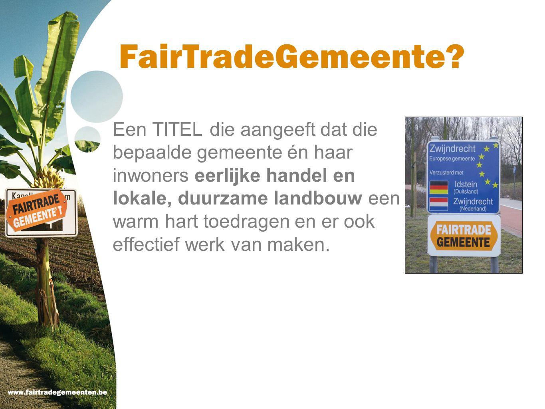 FairTradeGemeente? Een TITEL die aangeeft dat die bepaalde gemeente én haar inwoners eerlijke handel en lokale, duurzame landbouw een warm hart toedra