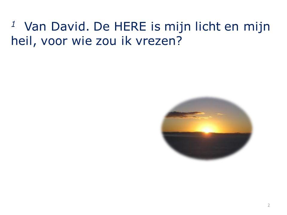 1 Van David. De HERE is mijn licht en mijn heil, voor wie zou ik vrezen? 2